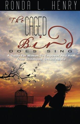 The Caged Bird Does Sing: A Guide for Women?s Empowerment and Healing from Childhood Sexual Abuse