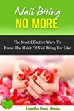 Nail Biting No More: The Most Effective ways to break the habit of Nail Biting for Life! (addictions, stress, obsessive compulsive disorder)