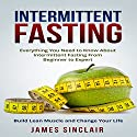 Intermittent Fasting: Everything You Need to Know About Intermittent Fasting for Beginner to Expert - Build Lean Muscle and Change Your Life Audiobook by James Sinclair Narrated by Martin James
