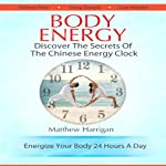Body Energy: Unlock the Secrets of the Chinese Body Energy Clock | Matthew Harrigan