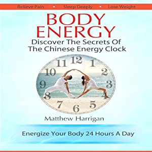 Body Energy: Unlock the Secrets of the Chinese Body Energy Clock | [Matthew Harrigan]