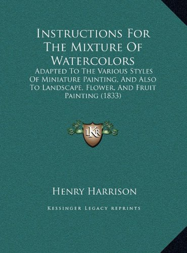 Instructions for the Mixture of Watercolors: Adapted to the Various Styles of Miniature Painting, and Alsadapted to the Various Styles of Miniature ... Landscape, Flower, and Fruit Painting (1833)