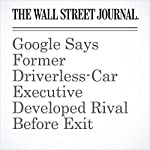 Google Says Former Driverless-Car Executive Developed Rival Before Exit | Jack Nicas,Tim Higgins