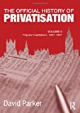 The Official History of Privatisation, Vol. II: Popular Capitalism, 1987-97 (Government Official History Series) (0415692210) by Parker, David