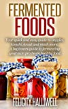 Fermented Foods: Your Quick and Easy Guide to Veggies, Kimchi, Kraut, and much more!: (Beginners Guide to Fermenting your own Probiotic Healthy Food)
