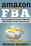 Amazon FBA: Step-by-Step Beginners Guide On How To Make Money Globally Selling Private Label Products On Amazon (Volume 1)