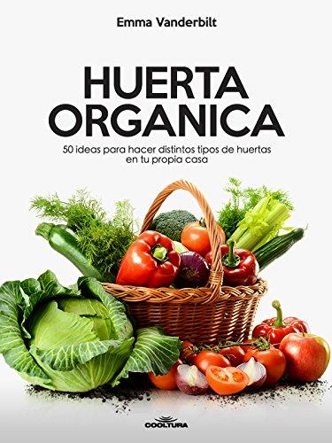 Huerta Orgánica: 50 ideas para hacer distintos tipos de huertas en tu propia casa