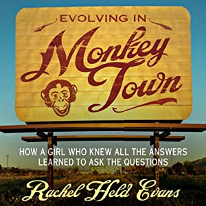 Evolving in Monkey Town: How a Girl Who Knew All the Answers Learned to Ask the Questions | [Rachel Held Evans]