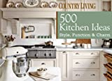 Country Living 500 Kitchen Ideas: Style, Function & Charm