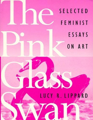 The Pink Glass Swan: Selected Essays on Feminist Art 1st (first) Edition by Lippard, Lucy R. published by New Press, The (1995)