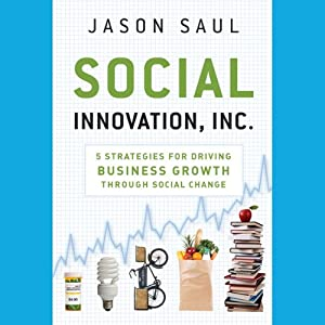 Social Innovation, Inc.: 5 Strategies for Driving Business Growth through Social Change | [Jason Saul]