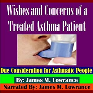 Wishes and Concerns of a Treated Asthma Patient: Due Consideration for Asthmatic People | [James M. Lowrance]