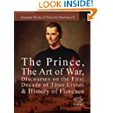 Greatest Works of Niccolò Machiavelli: The Prince, The Art of War, Discourses on the First Decade of Titus Livius...
