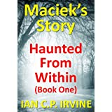 Haunted From Within (BOOK ONE) Maciek's Story : A Mystery & Detective Paranormal Action & Adventure Medical Thriller Conspiracyby Ian C.P. Irvine