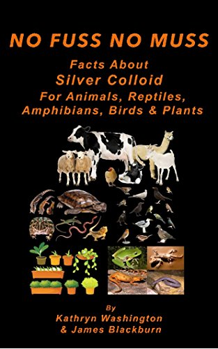 Facts About Silver Colloid for Animals, Reptiles, Amphibians, Birds & Plants (No Fuss No Muss Facts Book 2) PDF
