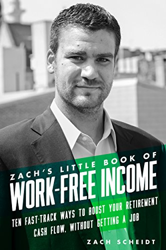 Zach's Little Book Of Work-Free Income: Ten Fast-Track Ways To Boost Your Retirement Cash Flow, Without Getting A Job cover