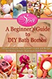 A Beginner's Guide to DIY Bath Bombs: Practical Step-by-Step Beginner's Guide and Recipes for Making Simple, Homemade Bath Bombs (The Homemade Spa)