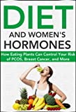 Diet and Womens Hormones: How Eating Plants Can Control Your Risk of PCOS, Breast Cancer, and More! (Natural Disease Prevention Book 1)