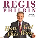 How I Got This Way Audiobook by Regis Philbin Narrated by Regis Philbin