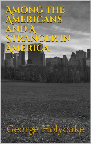 George Holyoake - Among the Americans and A Stranger in America (Illustrated Edition) (English Edition)