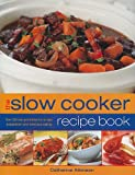 The Slow Cooker Recipe Book: Over 220 One-Pot Dishes for No-Fuss Preparation and Delicious Eating Catherine Atkinson