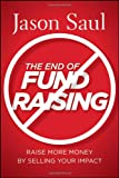 The End of Fundraising: Raise More Money by Selling Your Impact, by Jason Saul (2011)