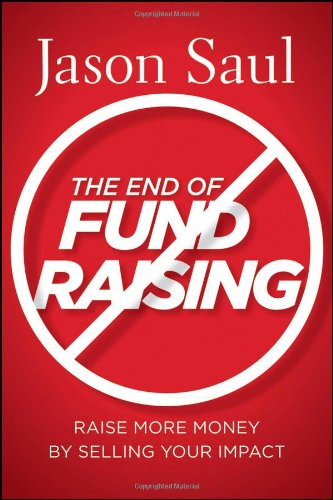 The End of Fundraising: Raise More Money by Selling Your...