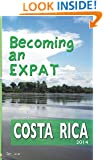 Becoming an Expat: Costa Rica 2014 (Volume 1)