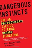 Dangerous Instincts: Use an FBI Profilers Tactics to Avoid Unsafe Situations