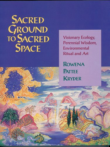 Sacred Ground to Sacred Space: Visionary Ecology, Perennial Wisdom, Environmental Ritual and Art