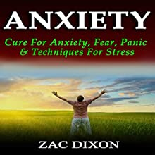 Anxiety: Cure for Anxiety, Fear, Panic, & Techniques for Stress: 2nd Edition (       UNABRIDGED) by Zac Dixon Narrated by Adam B. Crafter