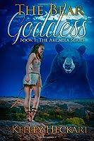 The Bear Goddess: Book 1: The Arcadia Series (Volume 1)