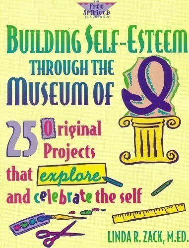 Building Self-Esteem Through the Museum of I: 25 Original Projects That Explore and Celebrate the Self (The Free Spirite