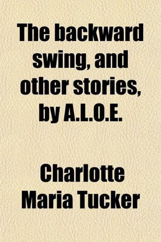 The Backward Swing, and Other Stories, by A.l.o.e.