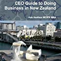 CEO Guide to Doing Business in New Zealand (       UNABRIDGED) by Ade Asefeso MCIPS MBA Narrated by Maurice R. Cravens