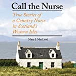 Call the Nurse: True Stories of a Country Nurse in Scotland's Western Isles | Mary J. MacLeod