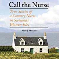 Call the Nurse: True Stories of a Country Nurse in Scotland's Western Isles (       UNABRIDGED) by Mary J. MacLeod Narrated by Gwen Hughes