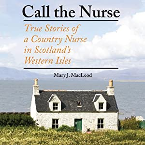 Call the Nurse: True Stories of a Country Nurse in Scotland's Western Isles | [Mary J. MacLeod]