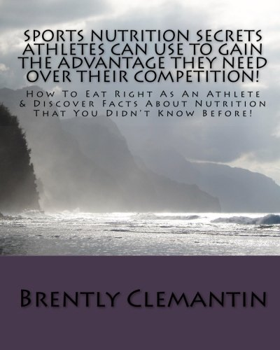 Sports Nutrition Secrets Athletes Can Use To Gain The Advantage They Need Over Their Competition!: How To Eat Right As An Athlete & Discover Facts About Nutrition That You Didn'T Know Before!