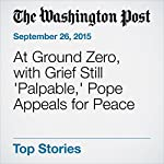 At Ground Zero, with Grief Still 'Palpable,' Pope Appeals for Peace | Paul Schwartzman,Michelle Boorstein,Antonio Olivo