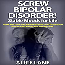 Screw Bipolar Disorder!: Stable Moods for Life: Break Free from Your Bipolar Disorder I and II Symptoms Forever with 20 Tools That Actually Work (       UNABRIDGED) by Alice Lane Narrated by Fawn Mulholland
