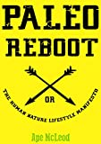 Paleo Reboot or The Human Nature Lifestyle Manifesto: Primal Strategies and Paleo Philosophies designed to unleash your Happiness, Health and Hotness into The Modern Age in 28 Days!