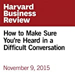 How to Make Sure You're Heard in a Difficult Conversation | Amy Gallo