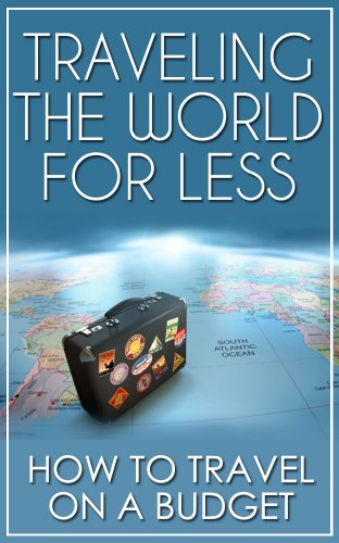Traveling the World for Less - How to Travel the World for Less (Travel Guides on Kindle, Travel Books, Travel & Leisure Magazine, Unanchor Travel, World Travel Guide)