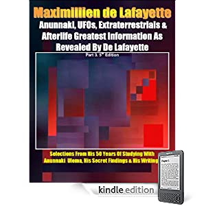 Anunnaki, UFOs, Extraterrestrials And Afterlife Greatest Information As Revealed By Maximillien de Lafayette. Part 3. 5th Edition.Selections from his 50 ... & his writings (Anunnaki Ulema Series)