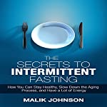 The Secrets to Intermittent Fasting: How You Can Stay Healthy, Slow Down the Aging Process, and Have a Lot of Energy | Malik Johnson