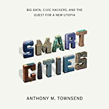 Smart Cities: Big Data, Civic Hackers, and the Quest for a New Utopia (       UNABRIDGED) by Anthony Townsend Narrated by Jeremy Arthur
