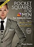 Pocket Squares For Men - The Complete Guide!: How to Upgrade Your Look with These Small Pieces of Elegance (Mens Fashion Series Book 3)