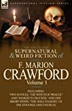The Collected Supernatural and Weird Fiction of F. Marion Crawford: Volume 1-Including Two Novels, The Witch of Prague and Marzios Crucifix,  and