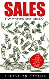 SALES: Stop Whining, Start Selling!: The Exact Science of Selling in 7 Easy Steps (Sales, Sales Techniques, Sales Management, Sales Books, Sales Training, Closing, Closing Sales)